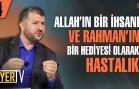 Allah'ın Bir İhsanı ve Rahman'ın Bir Hediyesi Olarak Hastalık